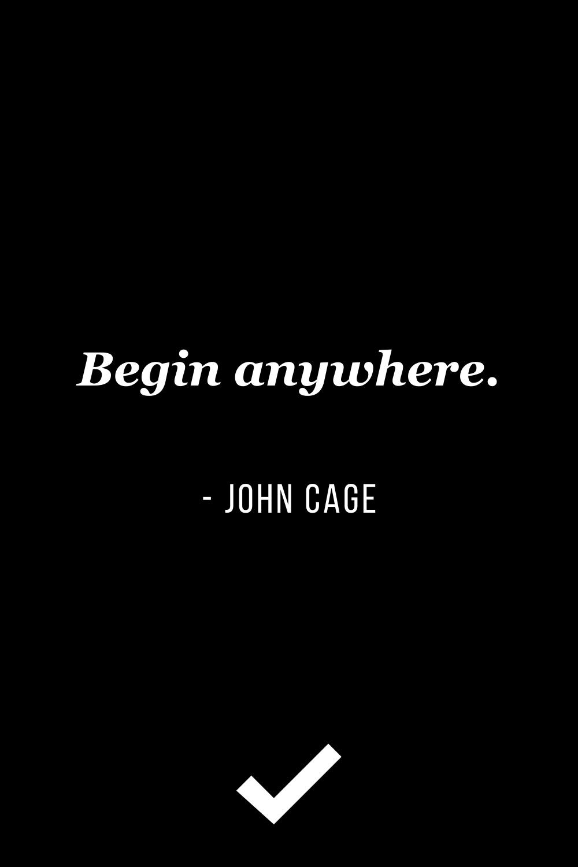 """Begin anywhere."" – John Cage"