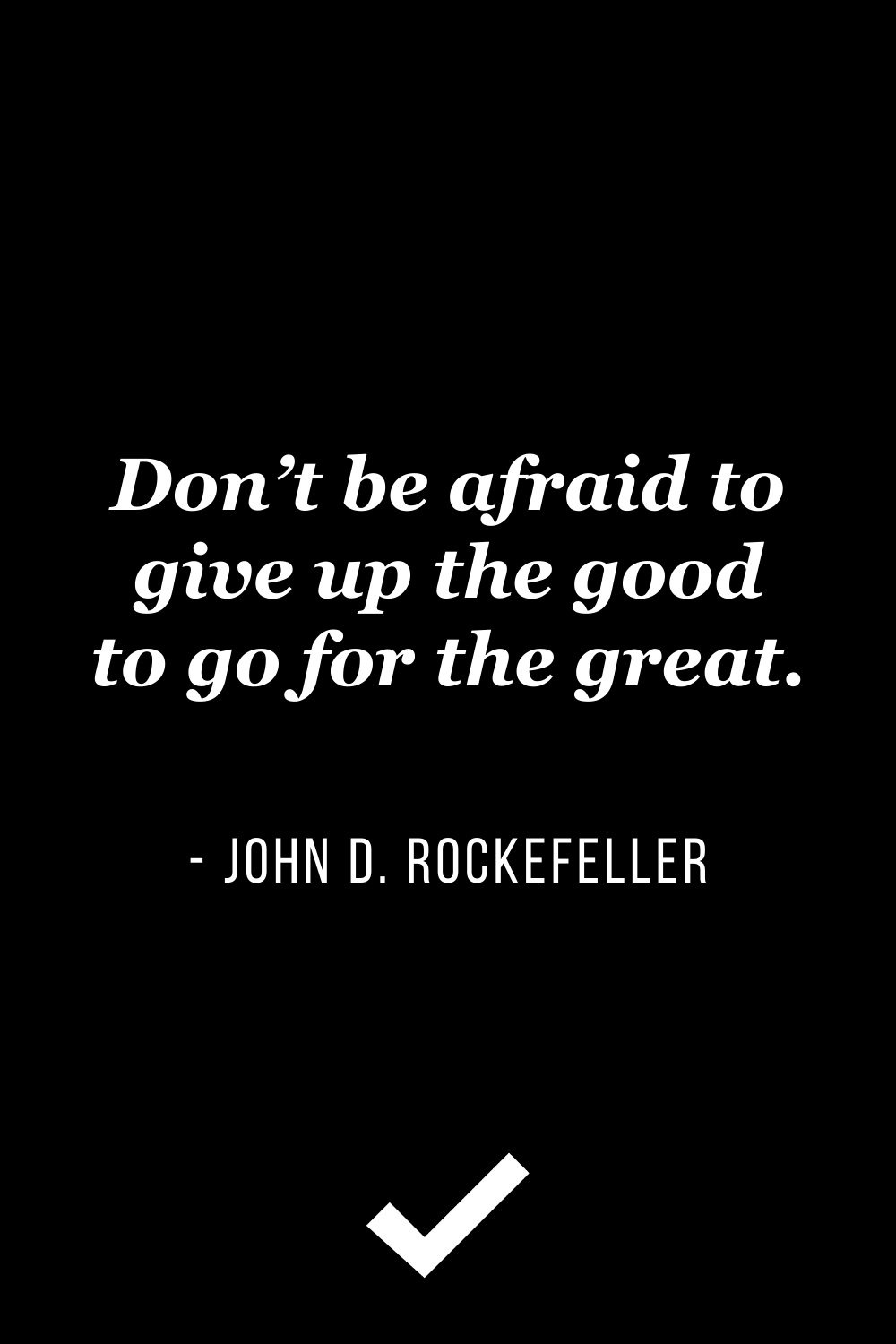 """""""Don't be afraid to give up the good to go for the great."""" – John D. Rockefeller"""