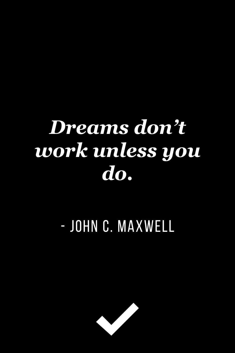 """""""Dreams don't work unless you do."""" – John C. Maxwell"""