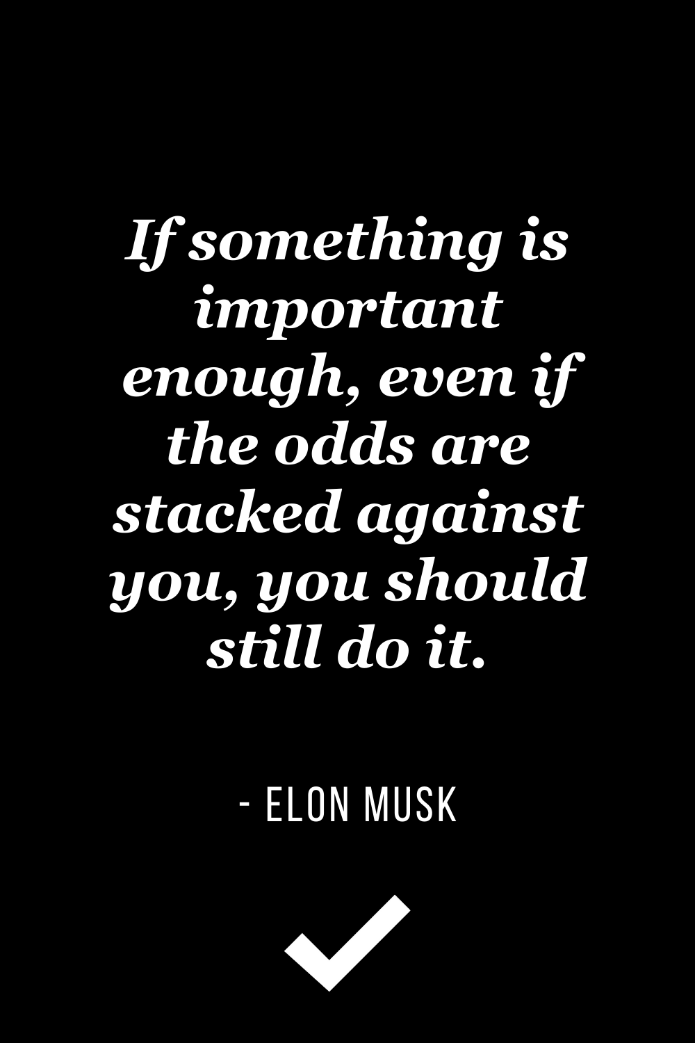 """""""If something is important enough, even if the odds are stacked against you, you should still do it."""" – Elon Musk"""