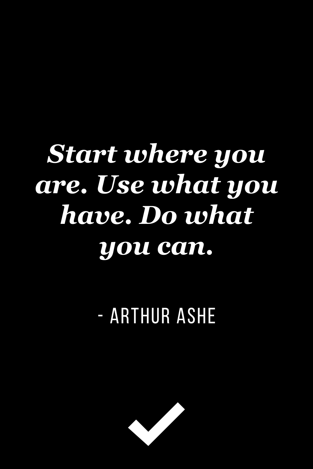"""""""Start where you are. Use what you have. Do what you can."""" – Arthur Ashe"""