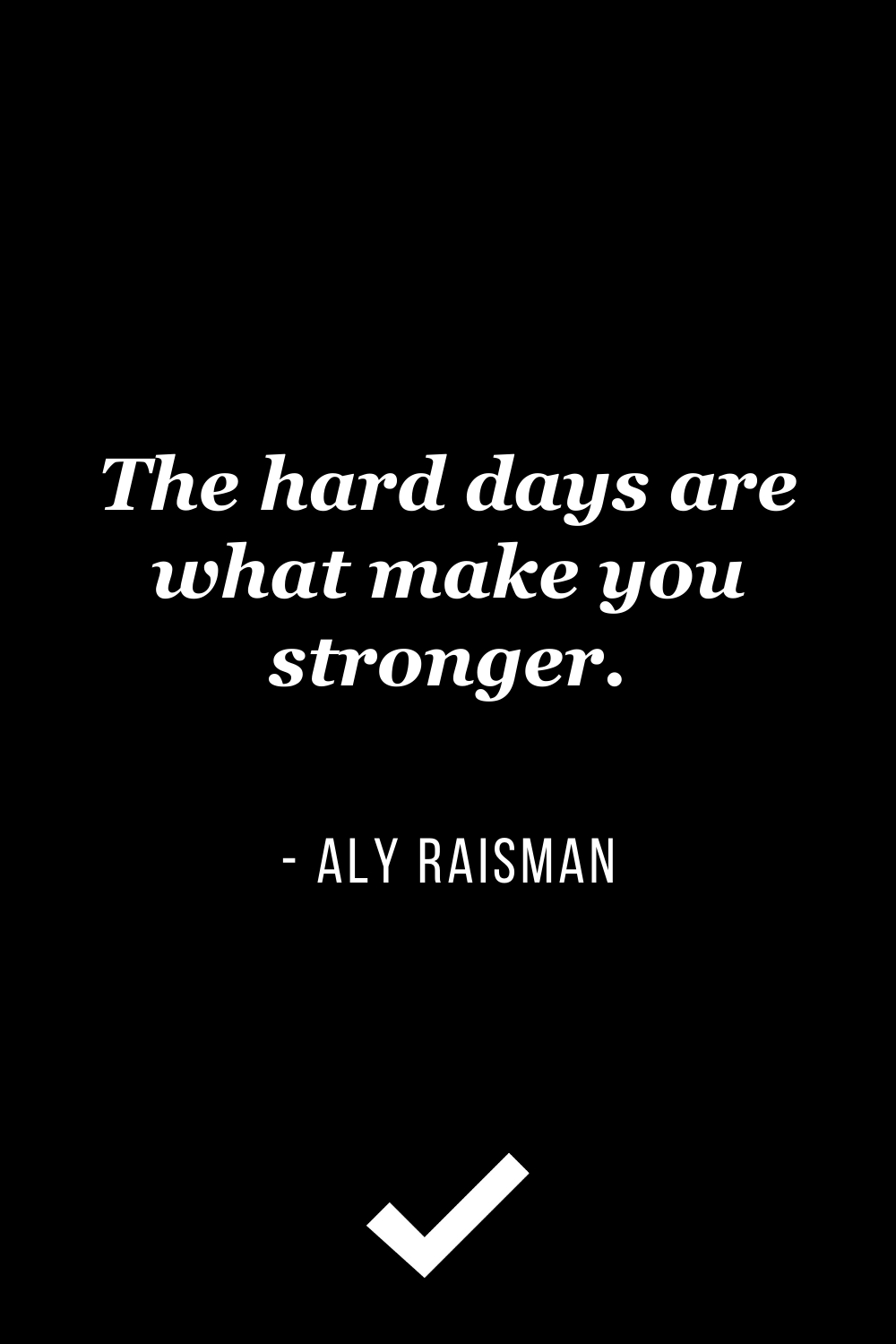 """""""The hard days are what make you stronger."""" – Aly Raisman"""
