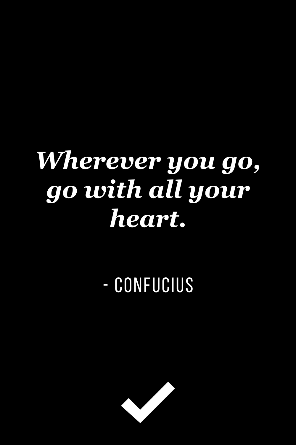 """""""Wherever you go, go with all your heart"""" – Confucius"""